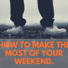 How to make the most of your weekend.